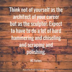 """Think not of yourself as the architect of your career but as the sculptor. Expect to have to do a lot of hard hammering and chiseling and scraping and polishing."" -BC Forbes #resumeprofessionalwriters #resume #writer #career #jobsearch #inspiration #qotd #quoteoftheday #success"