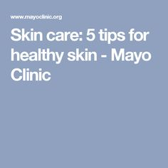 Skin care: 5 tips for healthy skin - Mayo Clinic