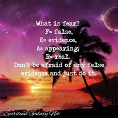 What is fear? F= false, E= evidence, A= appearing, R= real. Don't be afraid of any false evidence and just do it.