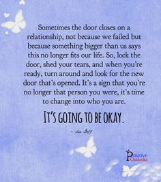 Sometimes the door closes on a relationship, not because we failed but because something bigger than us says this no longer fits our life. So, lock the door, shed your tears, and when you're ready, turn around and look for the new door that's opened. It's a sign that you're no longer that person you were, it's time to change into who you are. It's going to be okay. — Lee Goff