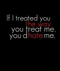 If I treated you the way you treat me, you'd hate me. --- this applies to SO many things in my life right now./// i dont understand. All ive ever done was be there for YOU. Yet, you still feel make me feel like im left out and you hate me. i may be overreacting... But still. Small things hurt me because i never let them hurt me before... so its been building up. #STOPBULLYING <3