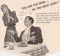 """""""You and this Bran.My Two Great Loves!if constipation.makes you uncomfortable, cranky. Retro Advertising, Vintage Advertisements, Vintage Ads, Retro Ads, Vintage Posters, Vintage Photos, Vintage Style, Spanked Wife, Great Love"""