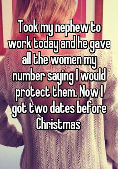 """""""Took my nephew to work today and he gave all the women my number saying I would protect them. Now I got two dates before Christmas """""""