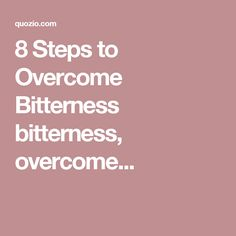 8 Steps to Overcome Bitterness   bitterness, overcome...