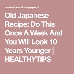 Old Japanese Recipe: Do This Once A Week And You Will Look 10 Years Younger | HEALTHYTIPS