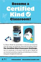 Certified Kind Classroom Challenge   2016-17 School Year       Attention Educators! R. J. Palacio invites you to take the Certified Kind Classroom Challenge this school year.          See a list of Certified Kind classrooms across the nation       Here is how your classroom can become   Certified Kind:       1. Label an incentive jar with an official Certified Kind label.    2. Challenge students to do kind deeds in order to fill the jar with marbles (1 kind deed = 1 marble).    3. Post ...