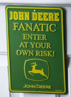 This should bee on my bedroom door cause i got a lot of john deere cramed in there.
