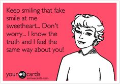 Funny Confession Ecard: Keep smiling that fake smile at me sweetheart... Don't worry... I know the truth and I feel the same way about you!