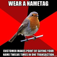 Retail Robin...hate when people call me by my name at work. You don't know me!