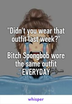 """""""Didn't you wear that outfit last week?""""  Bitch Spongbob wore the same outfit EVERYDAY"""