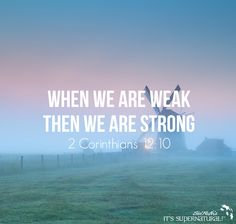 Our natural mind may not fully understand it but God's Word declares that when we are weak, we are strong. Choose to testify and believe according to His Word! This glorifies God, who transforms our weakness into strength.