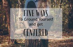 Five Ways To Ground Yourself And Get Centered // www.MindfulEuphoria.com