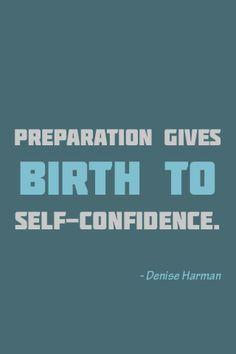 """Preparation gives birth to self-confidence."" ~Denise Harman"