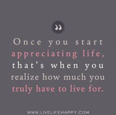 Once you start appreciating life, that's when you realize how much you truly have to live for. by deeplifequotes, via Flickr