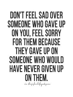 don't feel sad over someone who have up on you, feel sorry for them because they have up on someone who would have never given up on them.