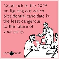 Good luck to the GOP on figuring out which presidential candidate is the least dangerous to the future of your party. | Apology Ecard