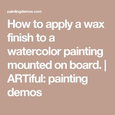 How to apply a wax finish to a watercolor painting mounted on board. | ARTiful: painting demos