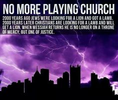 No more playing church. 2000 years ago Jews were looking for a lion and got a lamb. 2000 years later Christians are looking for a lamb and will get a lion. When Messiah returns he is no longer on a throne of mercy, but one of justice. Bible Quotes, Bible Verses, Scriptures, 119 Ministries, Jesus Return, He Is Coming, My Jesus, King Jesus, Bible Truth