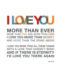 I love you more than ever. More than time and more than love. I love you more than money and more than the stars above. I love you more than all these things with a love that doesn't bend and if there is eternity I'd love you there again. I Love You Quotes For Him, L Love You, Love Yourself Quotes, Love You More Than, Famous Quotes, Me Quotes, Soul Qoutes, Fiance Quotes, Style Quotes