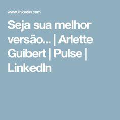 Seja sua melhor versão... | Arlette Guibert | Pulse | LinkedIn