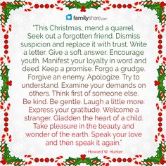 """This Christmas, mend a quarrel. Seek out a forgotten friend. Dismiss suspicion and replace it with trust. Write a letter. Give a soft answer. Encourage youth. Manifest your loyalty in word and deed. Keep a promise. Forgo a grudge. Forgive an enemy. Apologize. Try to understand. Examine your demands on others. Think first of someone else. Be kind. Be gentle. Laugh a little more. Express your gratitude. Welcome a stranger. Gladden the heart of a child. ........."