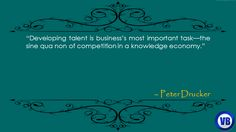 """""""Developing talent is business's most important task—the sine qua non of competition in a knowledge economy."""" – Peter Drucker"""