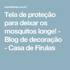 Tela de proteção para deixar os mosquitos longe! - Blog de decoração - Casa de Firulas