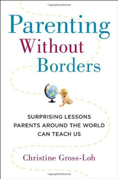 Parenting Without Borders: Surprising Lessons Parents Around the World Can Teach Us by Christine Gross-Loh  #Parenting #Global_Cultures