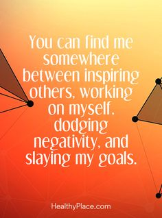 Positive Quote:  You can find me somewhere between inspiring others, working on myself, dodging negativity, and slaying my goals. www.HealthyPlace.com
