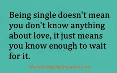 Being single doesn't mean you don't know anything about love, it just means you know enough to wait for it