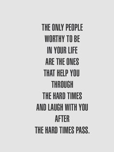 Inspirational quote - The only people worthy to be in your life are the ones that help you through the hard times