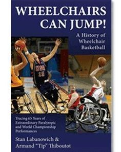 """Wheelchairs can jump! : a history of wheelchair basketball : tracing 65 years of extraordinary Paralympic and World Championship performances / Stan Labanowich & Armand """"Tip"""" Thiboutot"""
