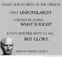 I have always been of the opinion that unpopularity earned by doing what is right is not unpopularity at all but glory