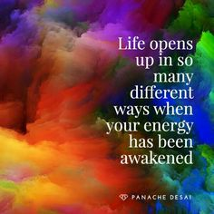 life opens up in so many different ways when your energy has been awakened.