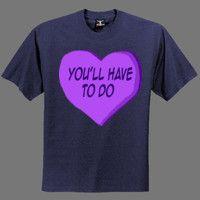 You'll Have To Do Candy Heart Shirt  #shirts #tshirts #tees #apparel #funny #graphic #cartoon #design #illustration