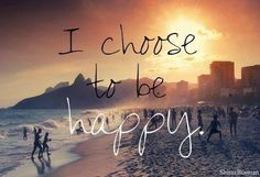 I choose to be happy.