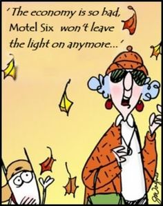 Maxine:  'The economy is so bad, Motel Six won't leave the light on anymore... '