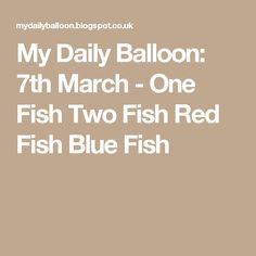 My Daily Balloon: 7th March - One Fish Two Fish Red Fish Blue Fish Red Fish Blue Fish, One Fish Two Fish, Balloons, March, Artisan, Globes, Balloon, Craftsman, Mac