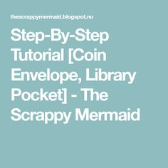 Step-By-Step Tutorial [Coin Envelope, Library Pocket] - The Scrappy Mermaid