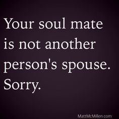 Your soul mate is not another person's spouse. Sorry