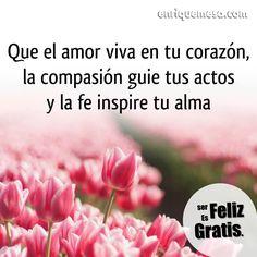 Que el amor viva en tu corazón, la compasión guíe tus actos y la fe inspire tu alma. enriquemesa.com