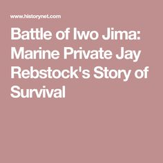 Twenty-year-old Marine Private Jay Rebstock's first exposure to combat would come under the shadow of Mount Suribachi on Iwo Jima. Battle Of Iwo Jima, Under The Shadow, Jay, Survival, Iwo Jima Battle