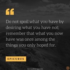 Do not spoil what you have by desiring what you have not; remember that what you now have was once among the things you only hoped for. – Epicurus thedailyquotes.com