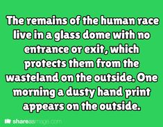 The remains of the human race live in a glass dome with no entrance or exit, which protects them from the wasteland on the outside. One morning, a dusty hand print appears on the outside.