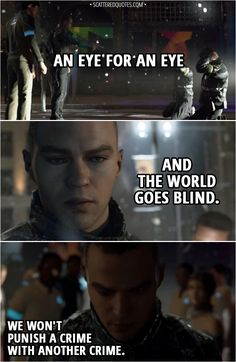 Quote Detroit: Become Human │ (Markus sparing policemen who killed bunch of androids) Markus: An eye for an eye and the world goes blind. We won't punish a crime with another crime. Detroit Being Human, Detroit Become Human, Video Game Quotes, Eye Quotes, Movie Quotes, Humanity Quotes, Quantic Dream, Becoming Human, Character Quotes