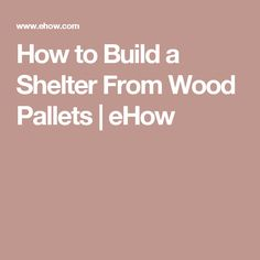How to Build a Shelter From Wood Pallets | eHow