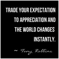 """Trade Your Expectation to Appreciation and The World Changes Instantly"" ~ Tony Robbins Gratitude #Quote"