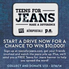 7th annual Teens For Jeans Aeropostale Campaign!  Start a drive now for a chance to win $10,000! Sign-up at teensforjeans.com, get your friends involved and watch the jeans pile up. All jeans will be donated to local charities to help homeless teens in need. Plus, we'll send you a FREE Teens for jeans banner to help spread the word!  COLLECT AND DONATE 1/13 – 2/16/14