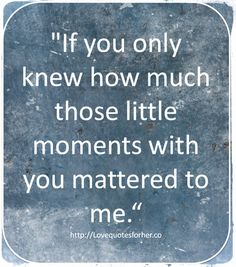 If you only knew how much those little moments with you mattered to me #love