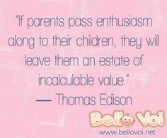 """""""If parents pass enthusiasm along to their children, they will leave them an estate of incalculable value. Raising Daughters, Raising Kids, Enthusiasm Quotes, Thomas Edison Quotes, Motivational Quotations, Favorite Quotes, Best Quotes, Mums The Word, I Love My Son"""